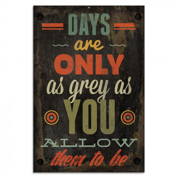 """""""Days Are Only As Grey As You Allow Them To Be"""" Blechschild"""