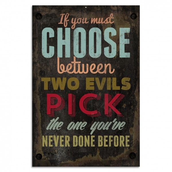 """If you must choose between two evils pick the one you've never done before"" Blechschild"
