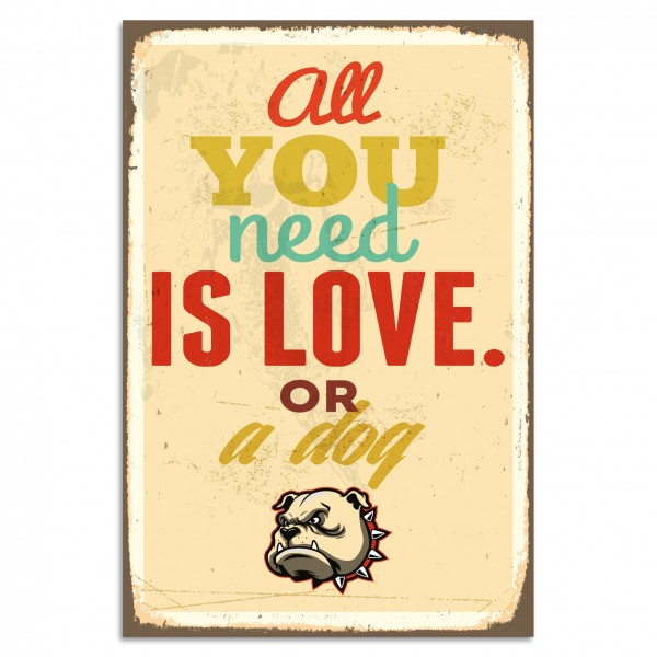 """All You Need Is Love Or A Dog"" Blechschild"
