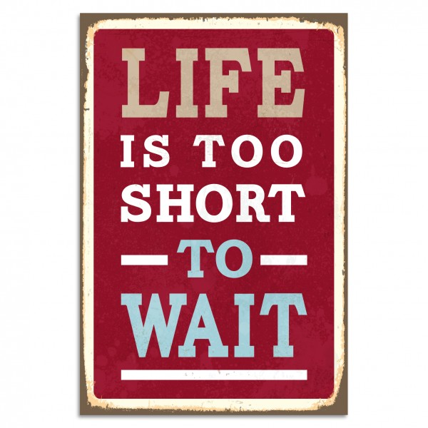"""Life Is Too Short To Wait"" Blechschild"