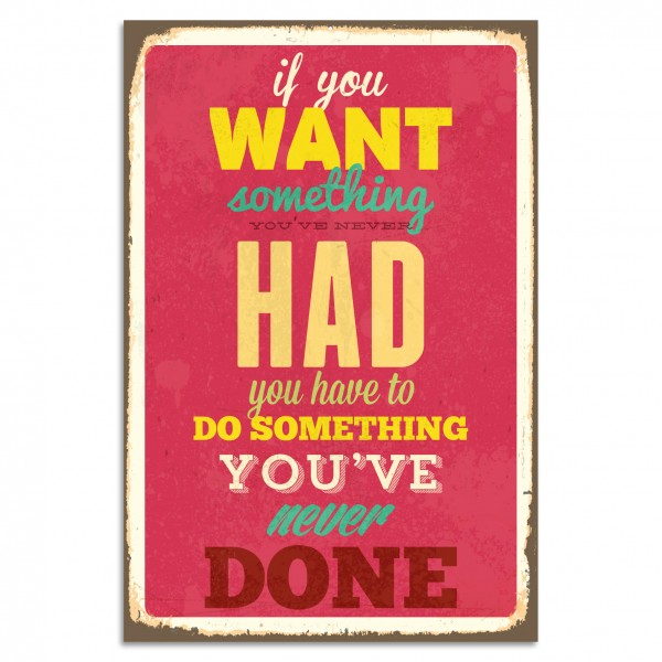 """If You Want Something You've Never Had You Have To Do Something You've Never Done"" Blechschild"