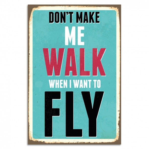 """Don't Make Me Walk When I Want To Fly"" Blechschild"